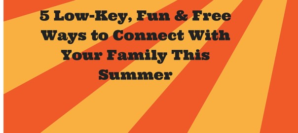 5 Low-Key, Fun and Free Ways to Connect With Your Family This Summer