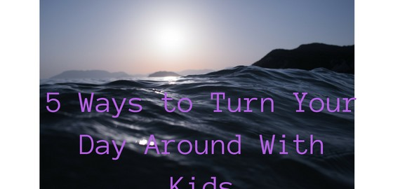 5 Ways to Turn Your Day around with kids